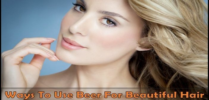 Beauty Hack: 5 Ways To Use Beer For Beautiful Hair